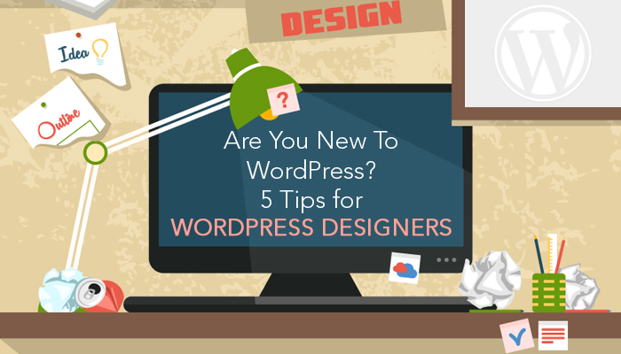 Are You New To WordPress? 5 Tips for WordPress Designers