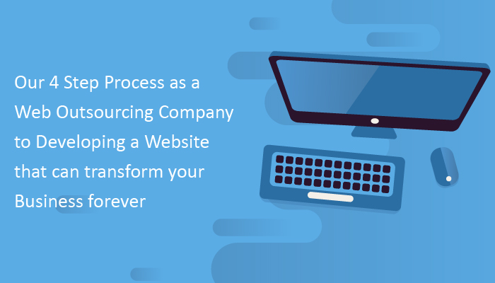 Our 4 Step Process as a Web Outsourcing Company to Developing a Website that can transform your Business forever